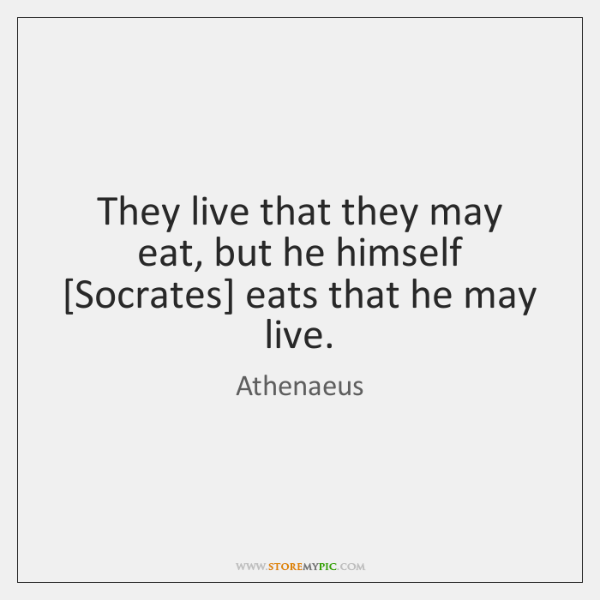 They live that they may eat, but he himself [Socrates] eats that ...