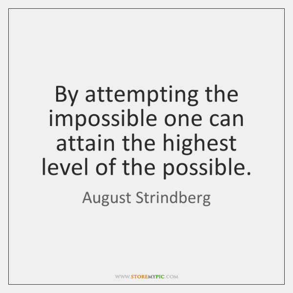 By attempting the impossible one can attain the highest level of the ...