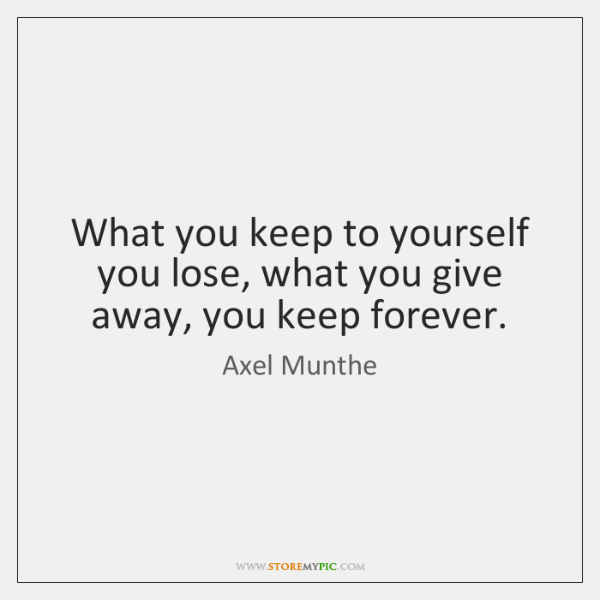What you keep to yourself you lose, what you give away, you ...