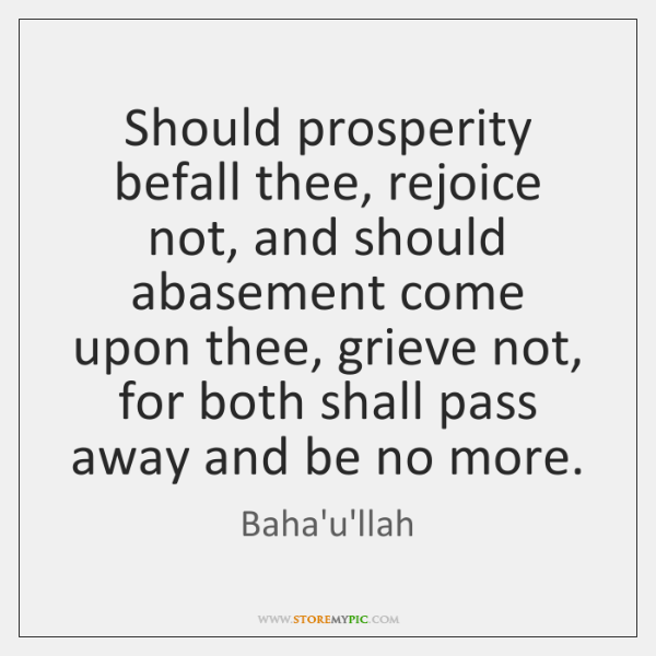 Should prosperity befall thee, rejoice not, and should abasement come upon thee, ...