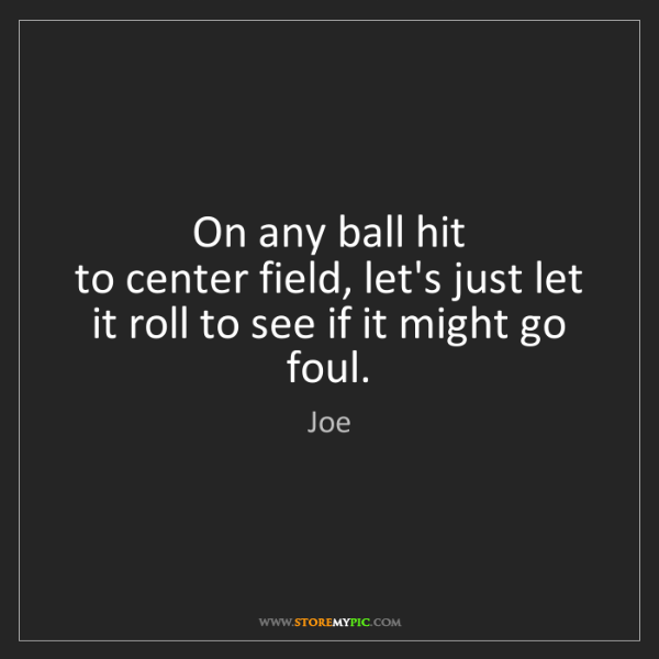 Joe: On any ball hit   to center field, let's just let it...