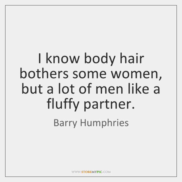 I know body hair bothers some women, but a lot of men ...