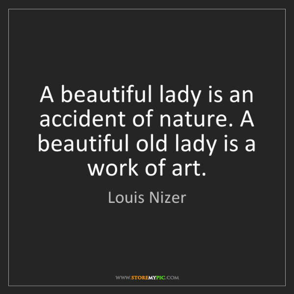 Louis Nizer: A beautiful lady is an accident of nature. A beautiful...