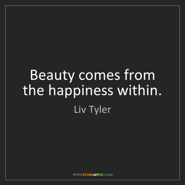 Liv Tyler: Beauty comes from the happiness within.