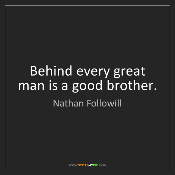 Nathan Followill: Behind every great man is a good brother.