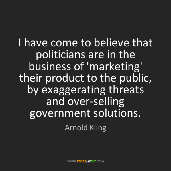 Arnold Kling: I have come to believe that politicians are in the business...