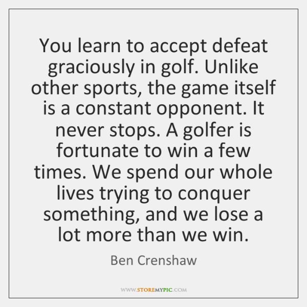 You learn to accept defeat graciously in golf. Unlike other sports, the ...