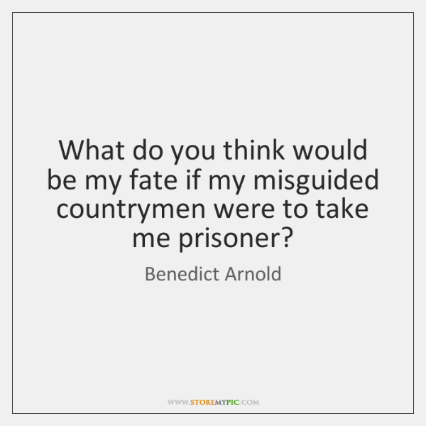 What do you think would be my fate if my misguided countrymen ...