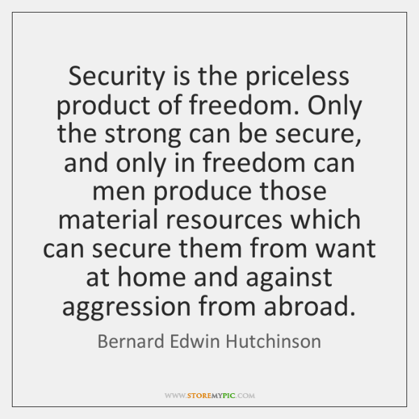 Security is the priceless product of freedom. Only the strong can be ...