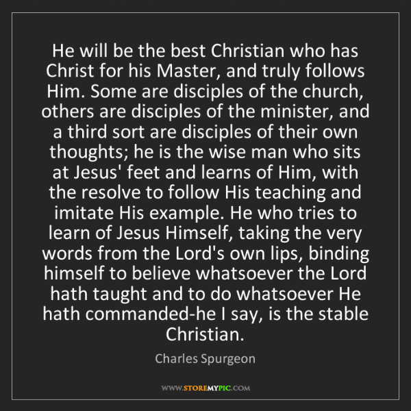 Charles Spurgeon: He will be the best Christian who has Christ for his...