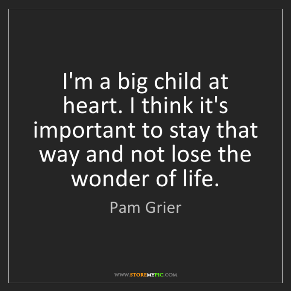 Pam Grier: I'm a big child at heart. I think it's important to stay...