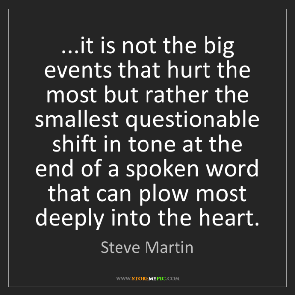 Steve Martin: ...it is not the big events that hurt the most but rather...