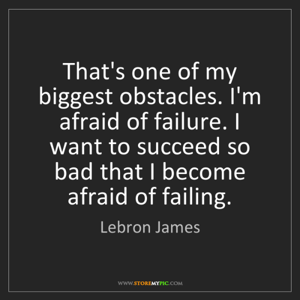 Lebron James: That's one of my biggest obstacles. I'm afraid of failure....