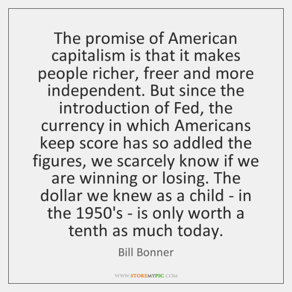 The promise of American capitalism is that it makes people richer, freer ...