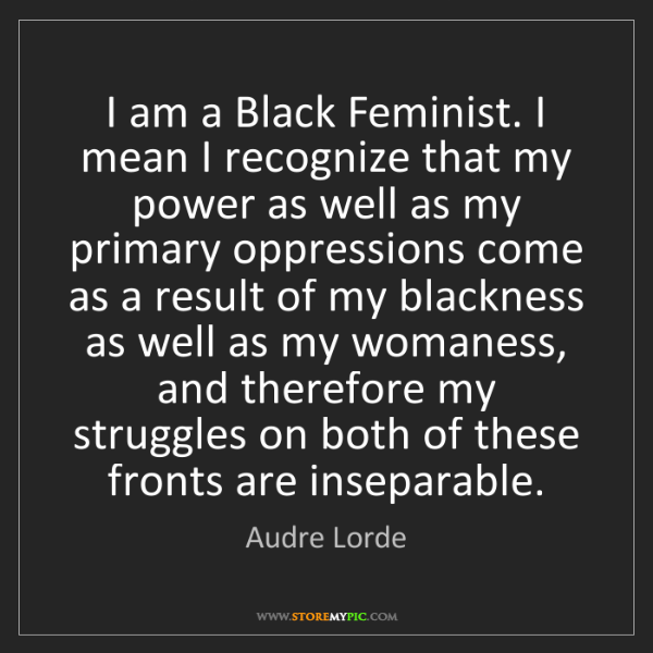 Audre Lorde: I am a Black Feminist. I mean I recognize that my power...
