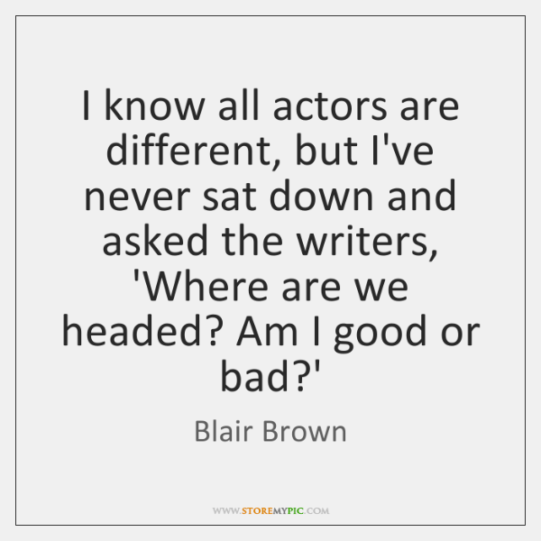 I know all actors are different, but I've never sat down and ...