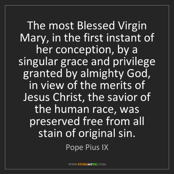Pope Pius IX: The most Blessed Virgin Mary, in the first instant of...