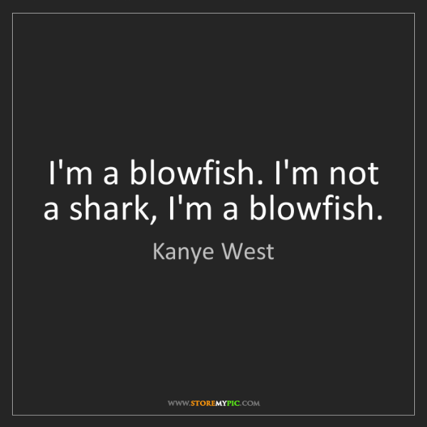 Kanye West: I'm a blowfish. I'm not a shark, I'm a blowfish.