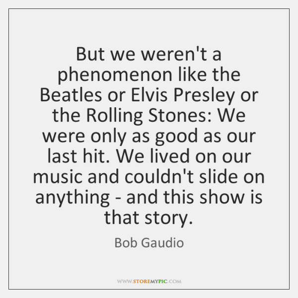 But we weren't a phenomenon like the Beatles or Elvis Presley or ...
