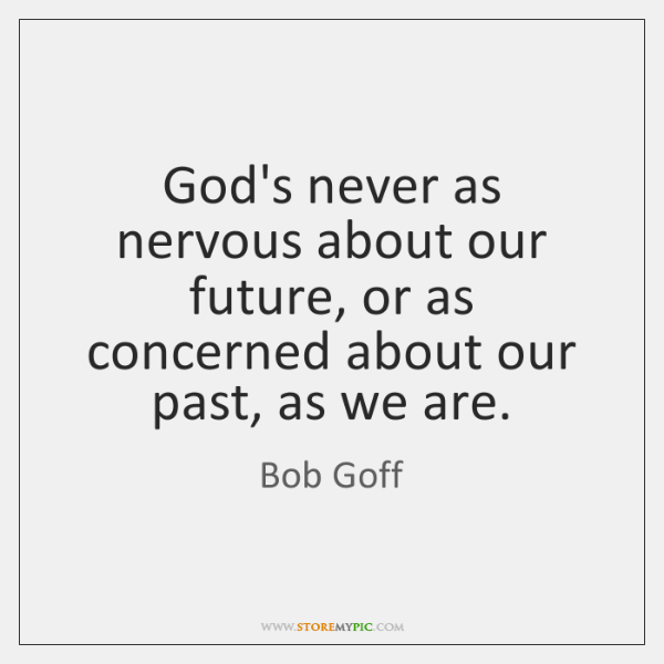 God's never as nervous about our future, or as concerned about our ...