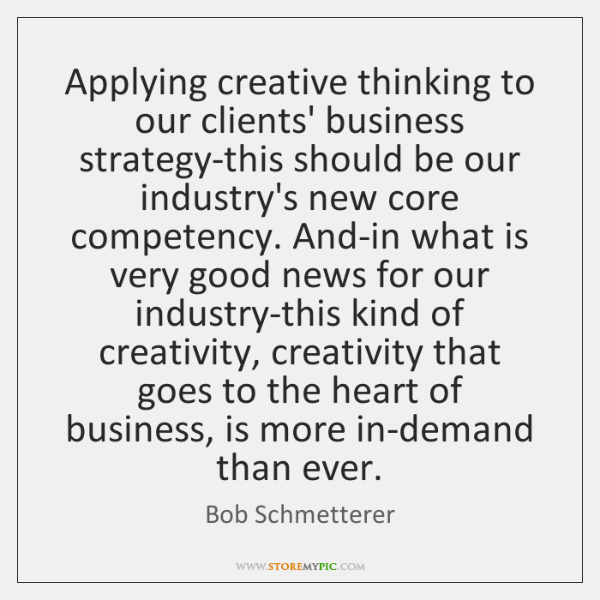 Applying creative thinking to our clients' business strategy-this should be our industry's ...