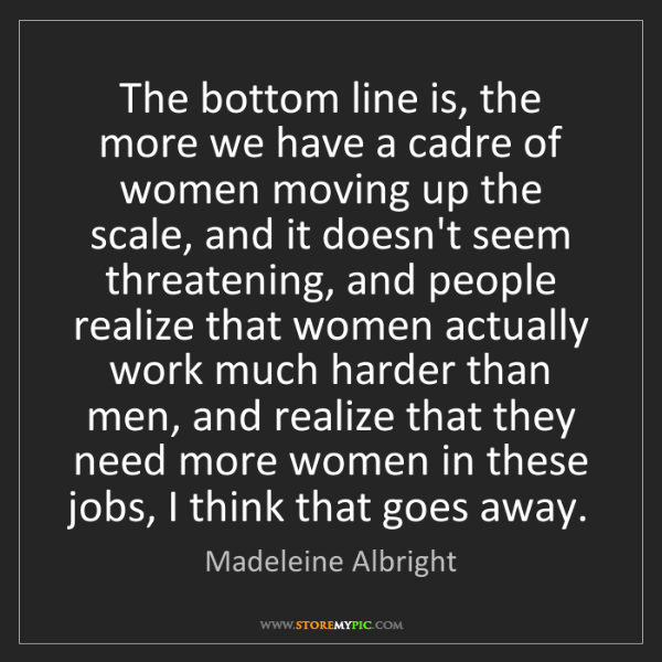 Madeleine Albright: The bottom line is, the more we have a cadre of women...