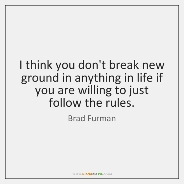 I think you don't break new ground in anything in life if ...