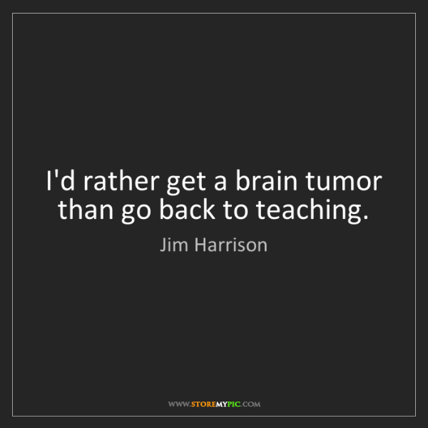 Jim Harrison: I'd rather get a brain tumor than go back to teaching.