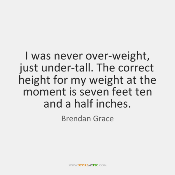 I was never over-weight, just under-tall. The correct height for my weight ...
