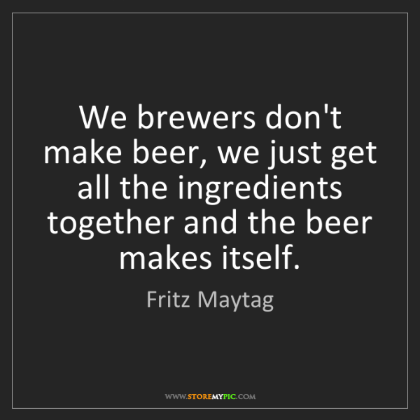 Fritz Maytag: We brewers don't make beer, we just get all the ingredients...