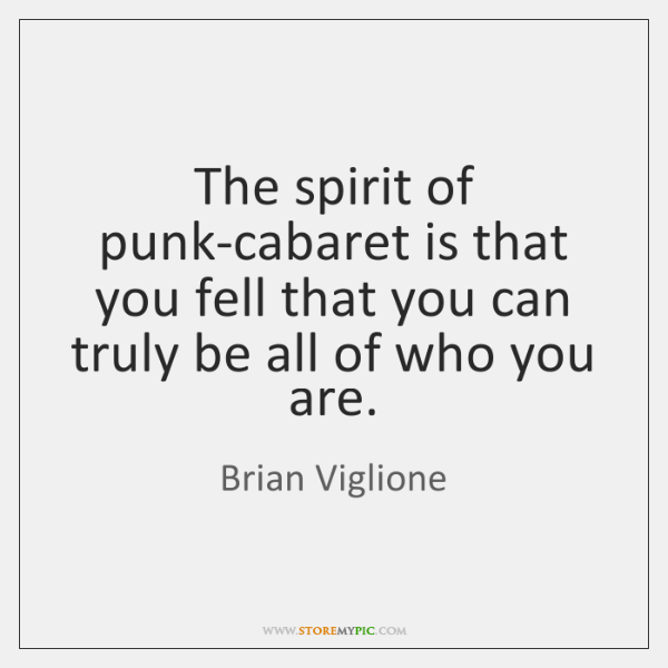 The spirit of punk-cabaret is that you fell that you can truly ...