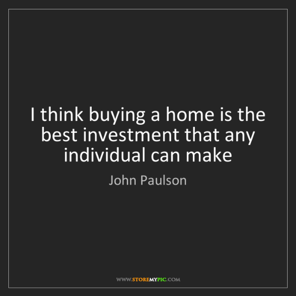 John Paulson: I think buying a home is the best investment that any...