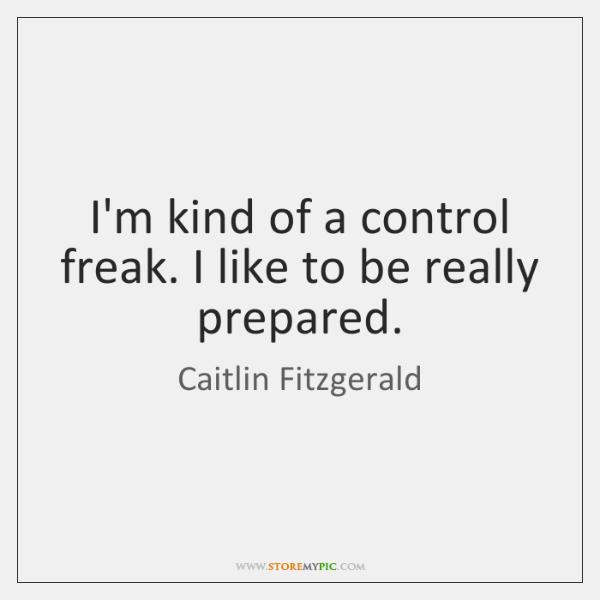 I'm kind of a control freak. I like to be really prepared.