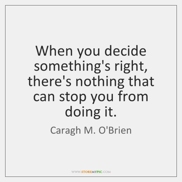 When you decide something's right, there's nothing that can stop you from ...