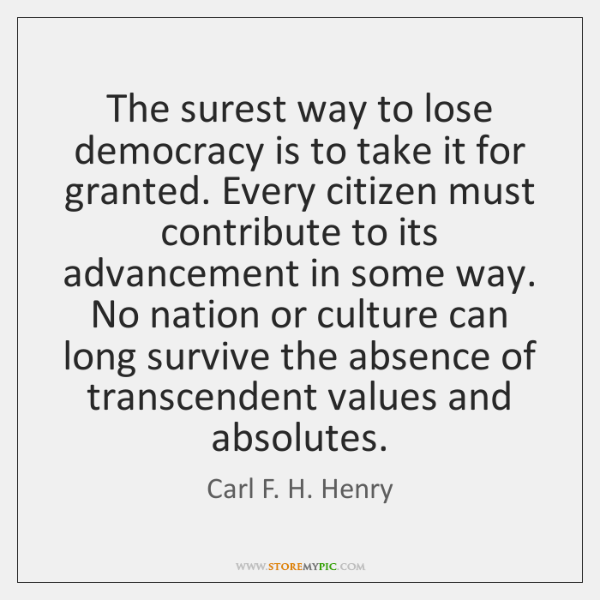 The surest way to lose democracy is to take it for granted. ...