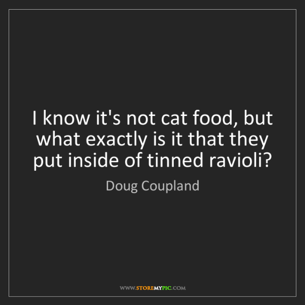 Doug Coupland: I know it's not cat food, but what exactly is it that...