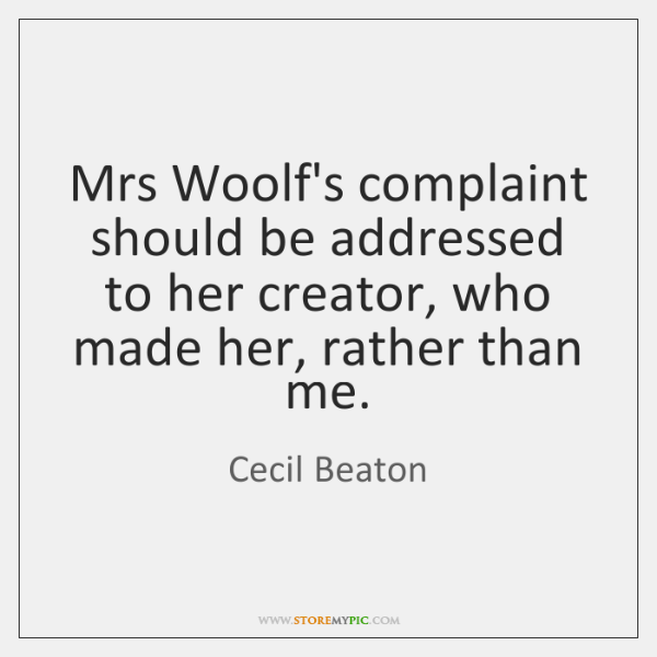 Mrs Woolf's complaint should be addressed to her creator, who made her, ...