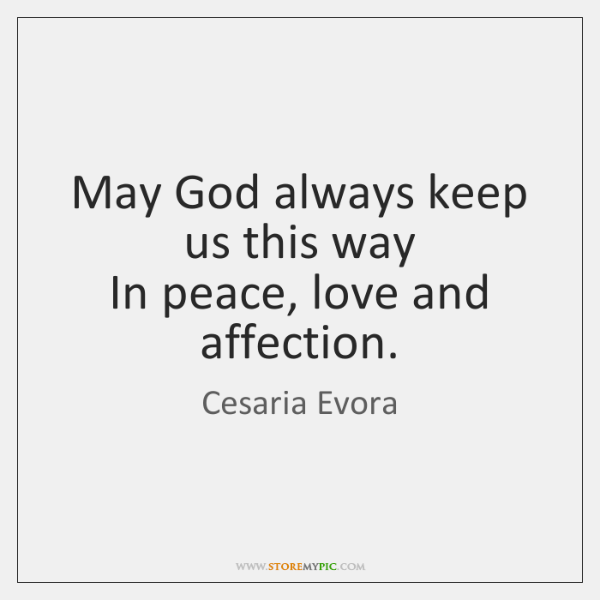May God always keep us this way  In peace, love and affection.