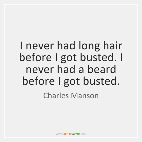 I never had long hair before I got busted. I never had ...