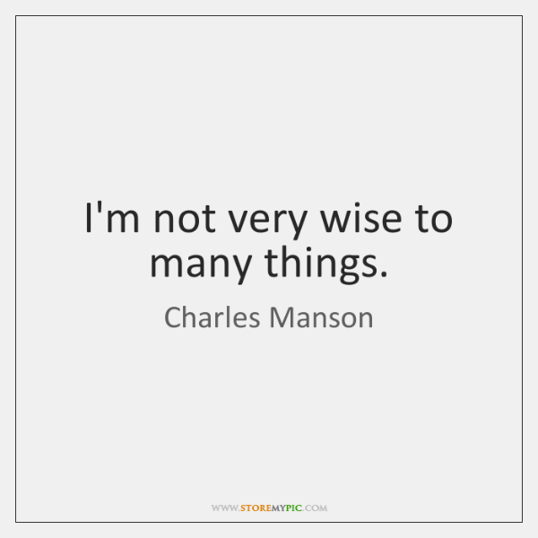 I'm not very wise to many things.