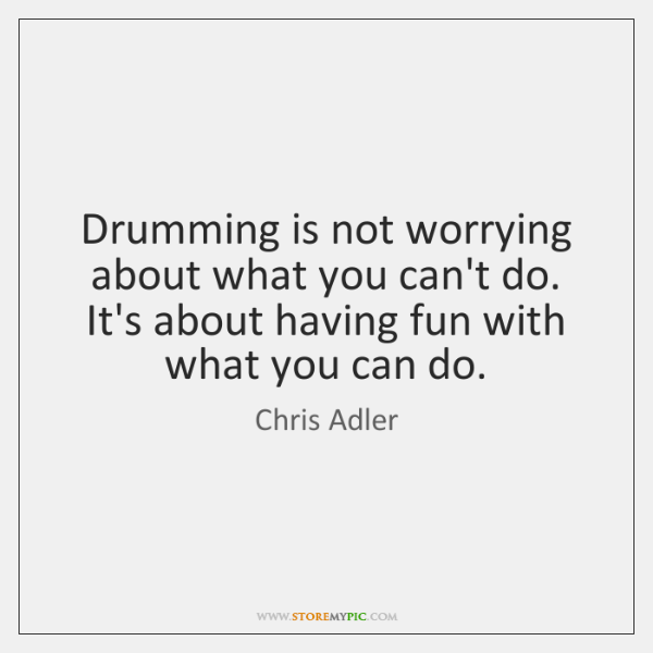Drumming is not worrying about what you can't do. It's about having ...