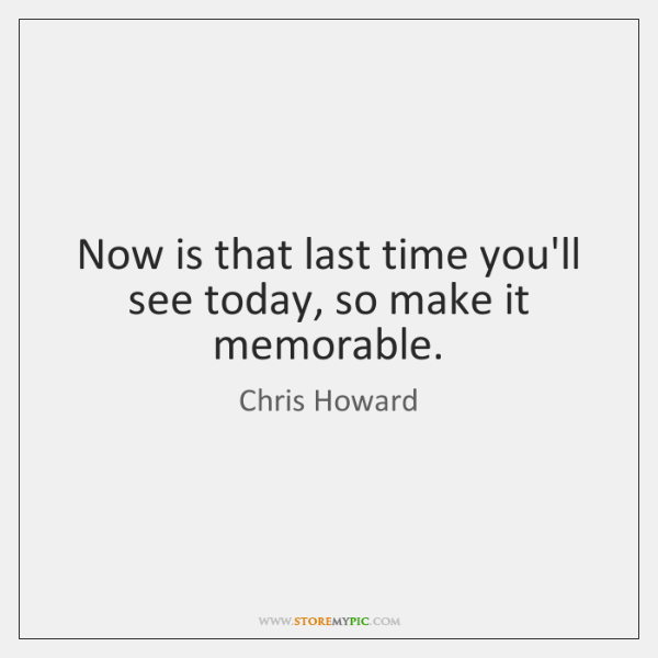 Now is that last time you'll see today, so make it memorable.