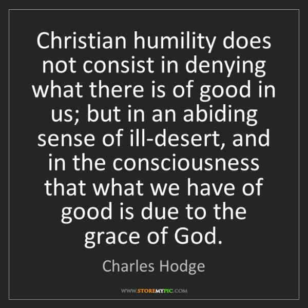 Charles Hodge: Christian humility does not consist in denying what there...