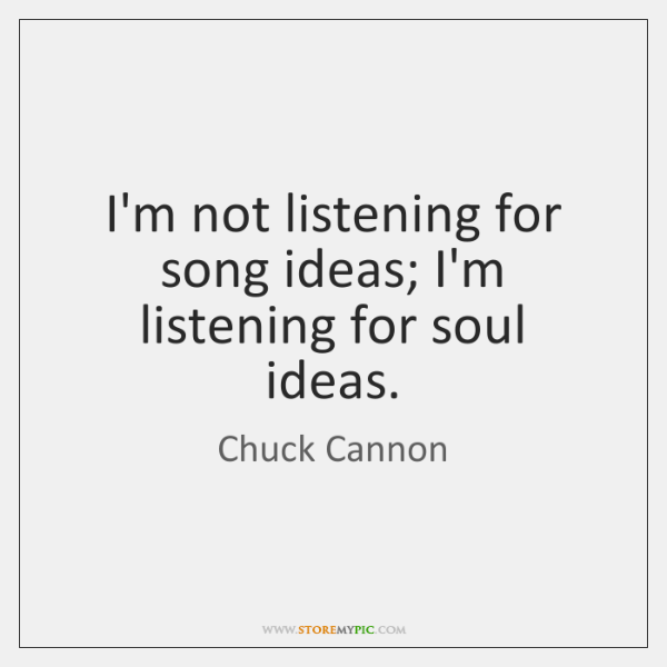 I'm not listening for song ideas; I'm listening for soul ideas.