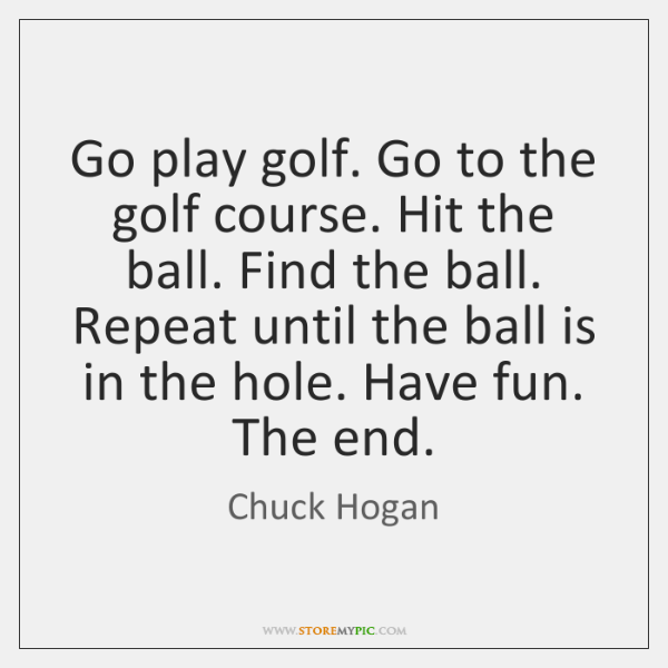Go play golf. Go to the golf course. Hit the ball. Find ...