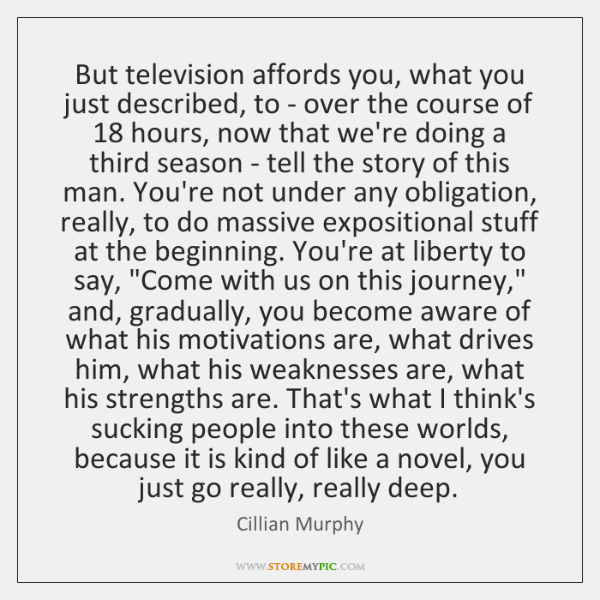 But television affords you, what you just described, to - over the ...