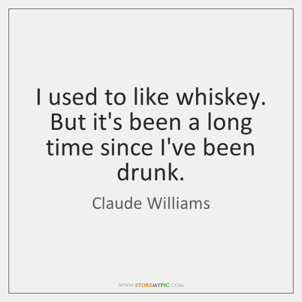 I used to like whiskey. But it's been a long time since ...