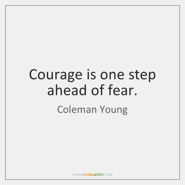 Courage is one step ahead of fear.
