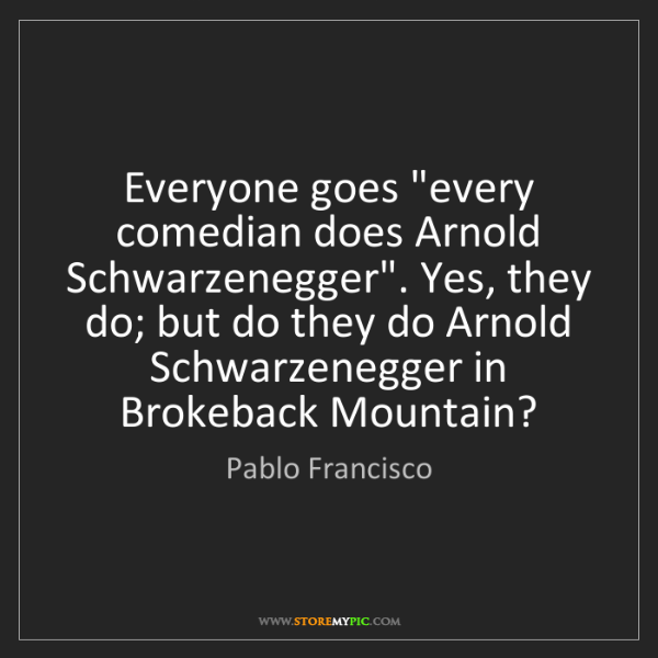 """Pablo Francisco: Everyone goes """"every comedian does Arnold Schwarzenegger""""...."""