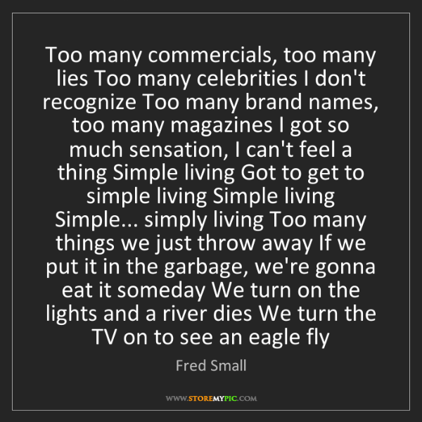 Fred Small: Too many commercials, too many lies Too many celebrities...